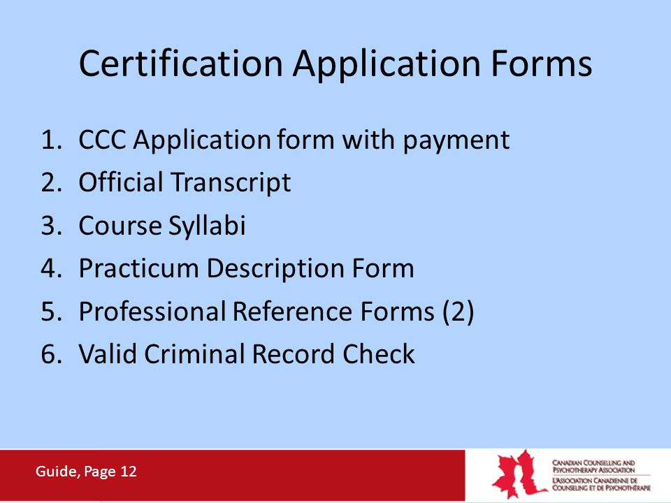 Certification Application Forms 1.CCC Application form with payment 2.Official Transcript 3.Course Syllabi 4.Practicum Description Form 5.Professional Reference Forms (2) 6.Valid Criminal Record Check Guide, Page 12