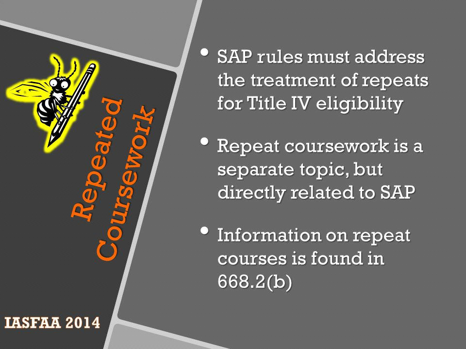 Repeated Coursework SAP rules must address the treatment of repeats for Title IV eligibility SAP rules must address the treatment of repeats for Title IV eligibility Repeat coursework is a separate topic, but directly related to SAP Repeat coursework is a separate topic, but directly related to SAP Information on repeat courses is found in 668.2(b) Information on repeat courses is found in 668.2(b)