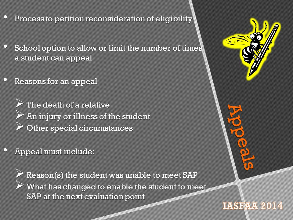 Appeals Process to petition reconsideration of eligibility School option to allow or limit the number of times a student can appeal Reasons for an appeal  The death of a relative  An injury or illness of the student  Other special circumstances Appeal must include:  Reason(s) the student was unable to meet SAP  What has changed to enable the student to meet SAP at the next evaluation point