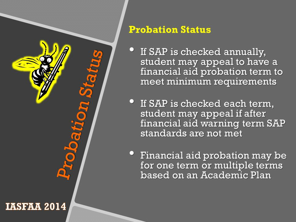 Probation Status If SAP is checked annually, student may appeal to have a financial aid probation term to meet minimum requirements If SAP is checked annually, student may appeal to have a financial aid probation term to meet minimum requirements If SAP is checked each term, student may appeal if after financial aid warning term SAP standards are not met If SAP is checked each term, student may appeal if after financial aid warning term SAP standards are not met Financial aid probation may be for one term or multiple terms based on an Academic Plan Financial aid probation may be for one term or multiple terms based on an Academic Plan Probation Status