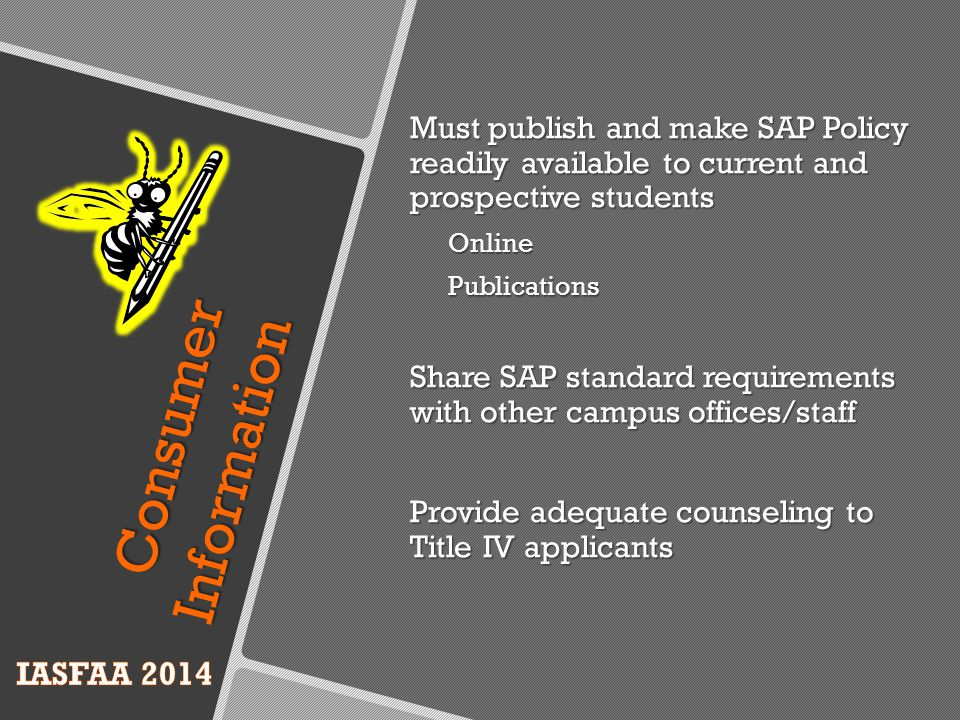 Must publish and make SAP Policy readily available to current and prospective students OnlinePublications Share SAP standard requirements with other campus offices/staff Provide adequate counseling to Title IV applicants Consumer Information