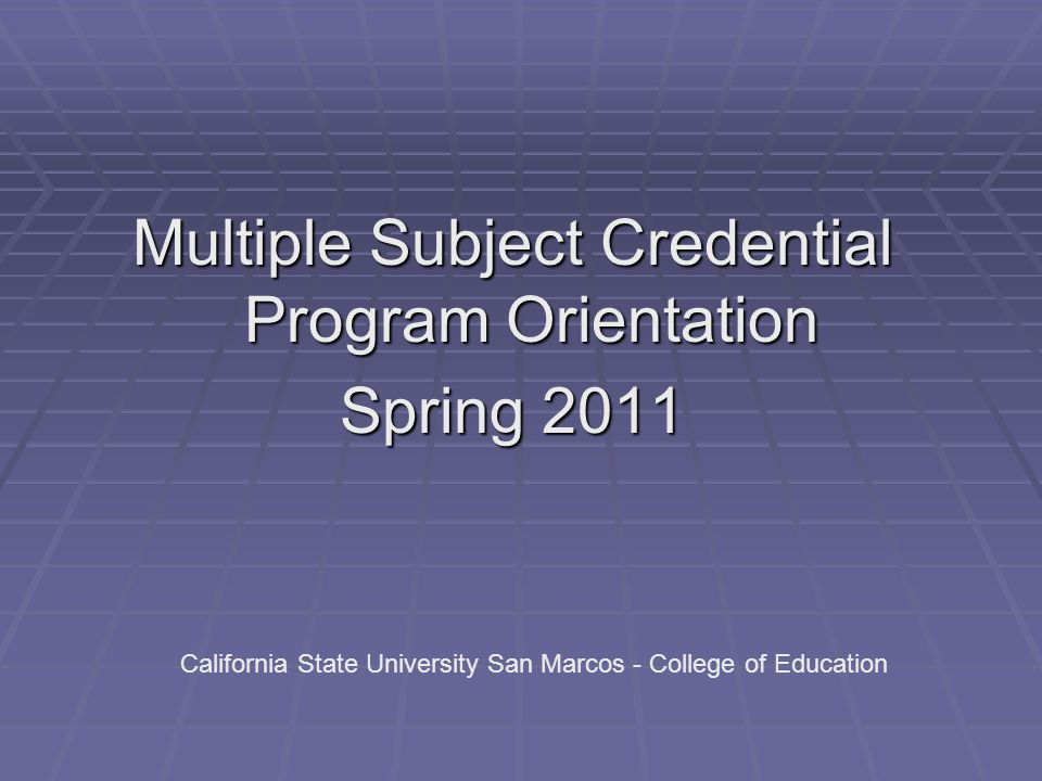 Multiple Subject Credential Program Orientation Spring 2011 California State University San Marcos - College of Education