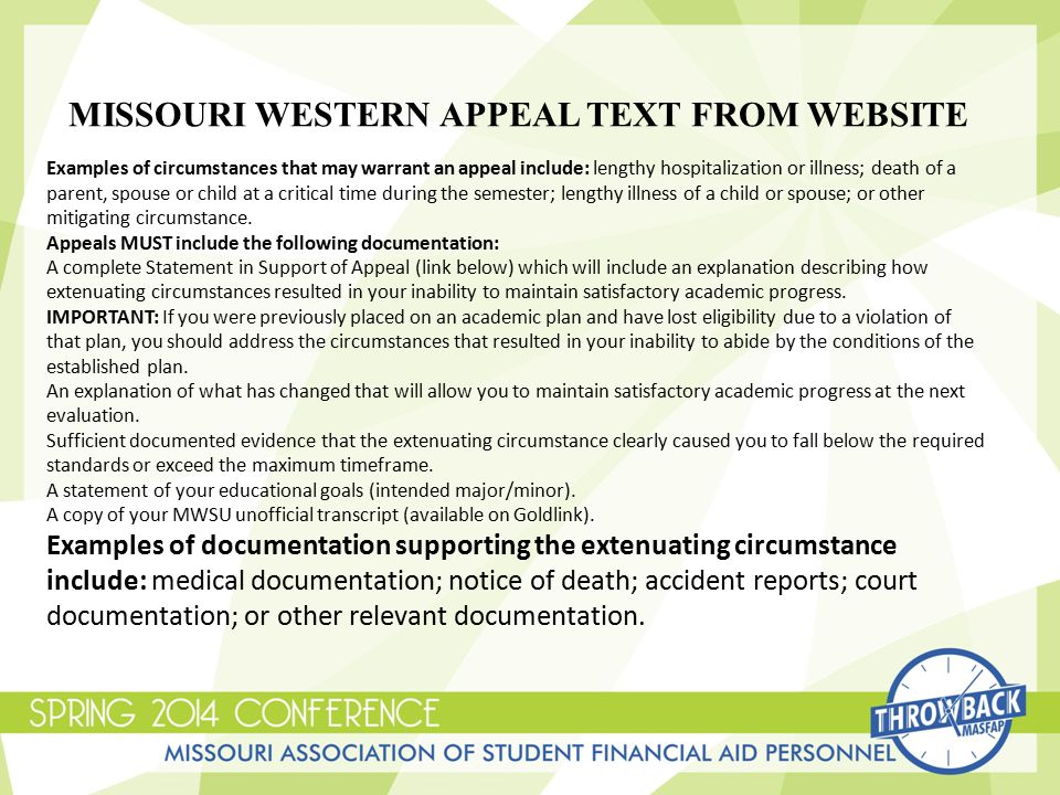 MISSOURI WESTERN APPEAL TEXT FROM WEBSITE Examples of circumstances that may warrant an appeal include: lengthy hospitalization or illness; death of a parent, spouse or child at a critical time during the semester; lengthy illness of a child or spouse; or other mitigating circumstance.
