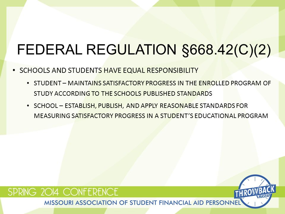 FEDERAL REGULATION §668.42(C)(2) SCHOOLS AND STUDENTS HAVE EQUAL RESPONSIBILITY STUDENT – MAINTAINS SATISFACTORY PROGRESS IN THE ENROLLED PROGRAM OF STUDY ACCORDING TO THE SCHOOLS PUBLISHED STANDARDS SCHOOL – ESTABLISH, PUBLISH, AND APPLY REASONABLE STANDARDS FOR MEASURING SATISFACTORY PROGRESS IN A STUDENT'S EDUCATIONAL PROGRAM