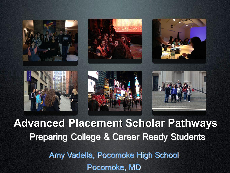 Advanced Placement Scholar Pathways Preparing College & Career Ready Students Amy Vadella, Pocomoke High School Pocomoke, MD