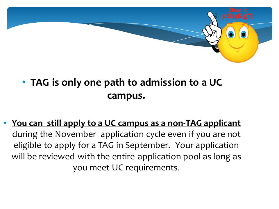REMEMBER AT ALL TIMES … TAG is only one path to admission to a UC campus. You can still apply to a UC campus as a non-TAG applicant during the Novembe