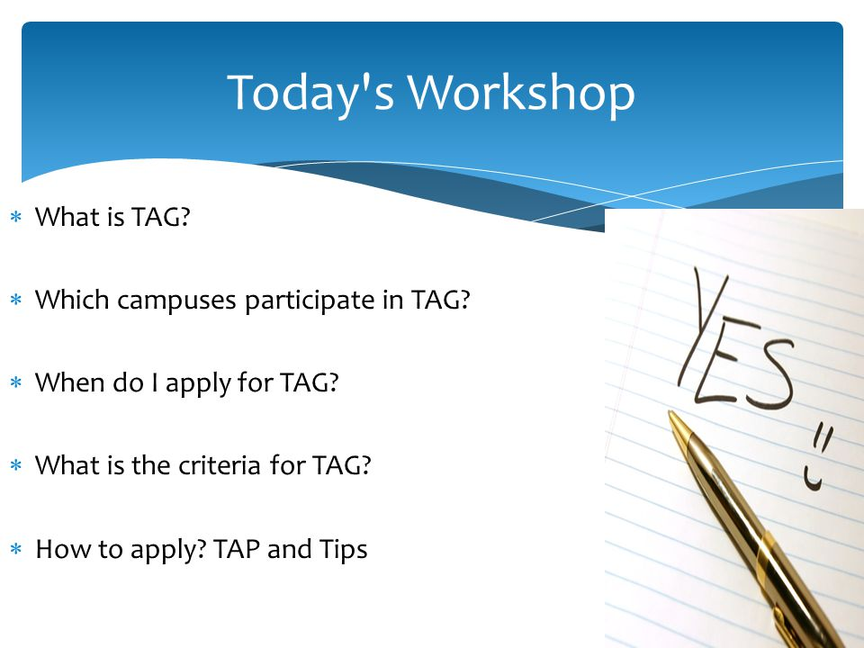  What is TAG?  Which campuses participate in TAG?  When do I apply for TAG?  What is the criteria for TAG?  How to apply? TAP and Tips Today's Wo