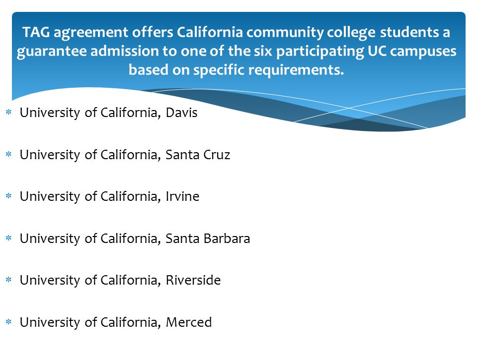  University of California, Davis  University of California, Santa Cruz  University of California, Irvine  University of California, Santa Barbara  University of California, Riverside  University of California, Merced TAG agreement offers California community college students a guarantee admission to one of the six participating UC campuses based on specific requirements.