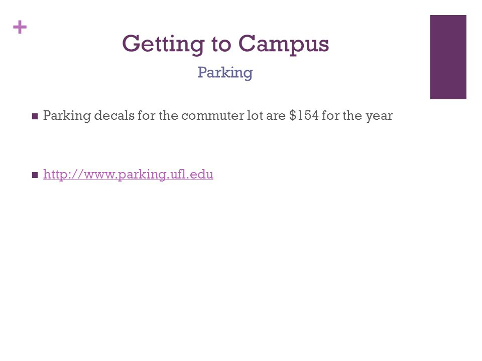 + Getting to Campus Parking decals for the commuter lot are $154 for the year http://www.parking.ufl.edu Parking
