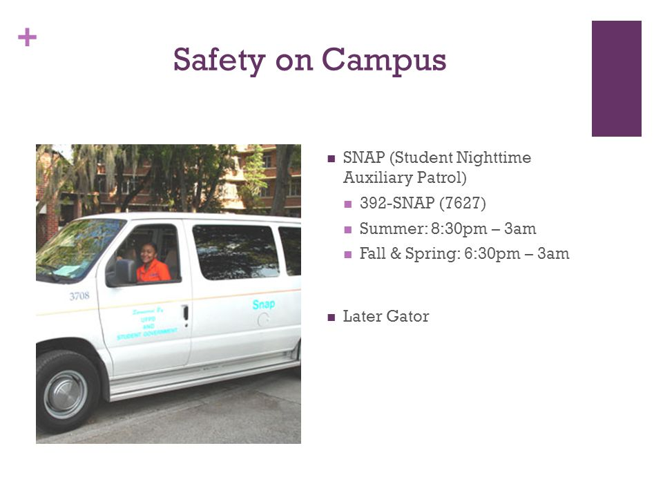 + Safety on Campus SNAP (Student Nighttime Auxiliary Patrol) 392-SNAP (7627) Summer: 8:30pm – 3am Fall & Spring: 6:30pm – 3am Later Gator