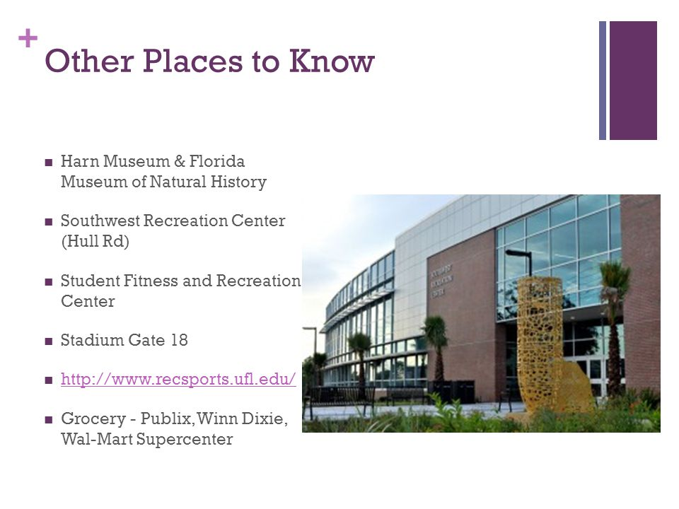 + Other Places to Know Harn Museum & Florida Museum of Natural History Southwest Recreation Center (Hull Rd) Student Fitness and Recreation Center Stadium Gate 18 http://www.recsports.ufl.edu/ Grocery - Publix, Winn Dixie, Wal-Mart Supercenter