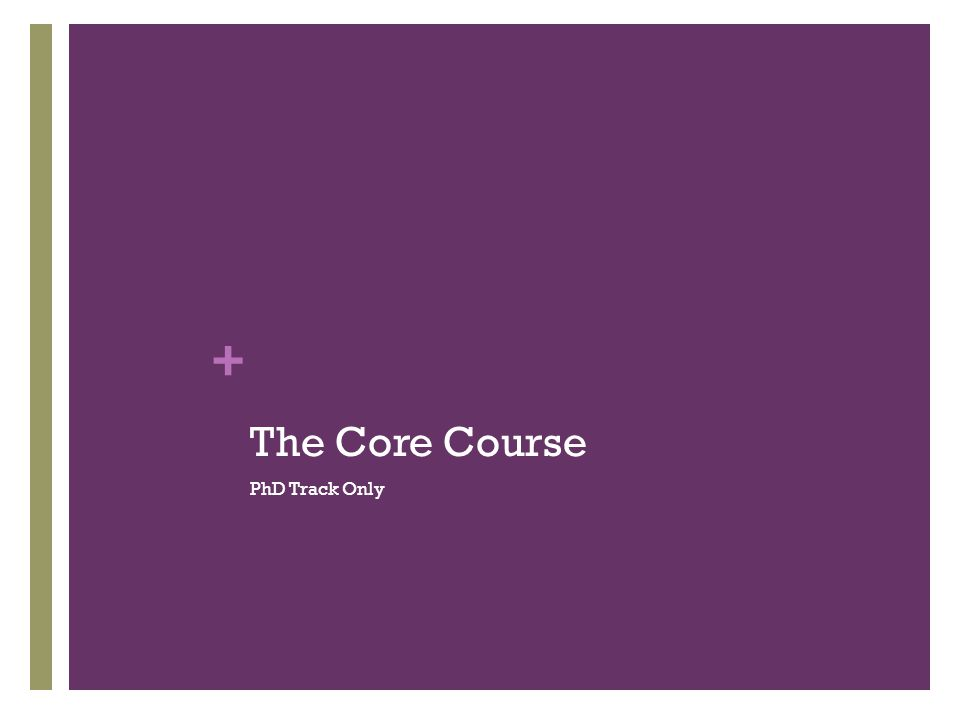 + The Core Course PhD Track Only
