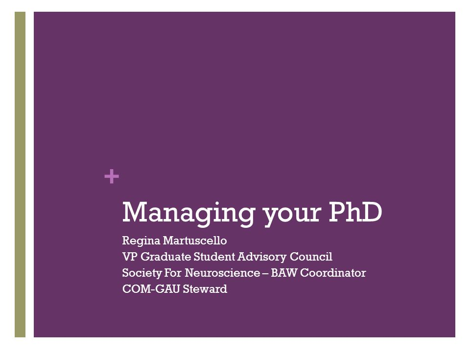 + Managing your PhD Regina Martuscello VP Graduate Student Advisory Council Society For Neuroscience – BAW Coordinator COM-GAU Steward