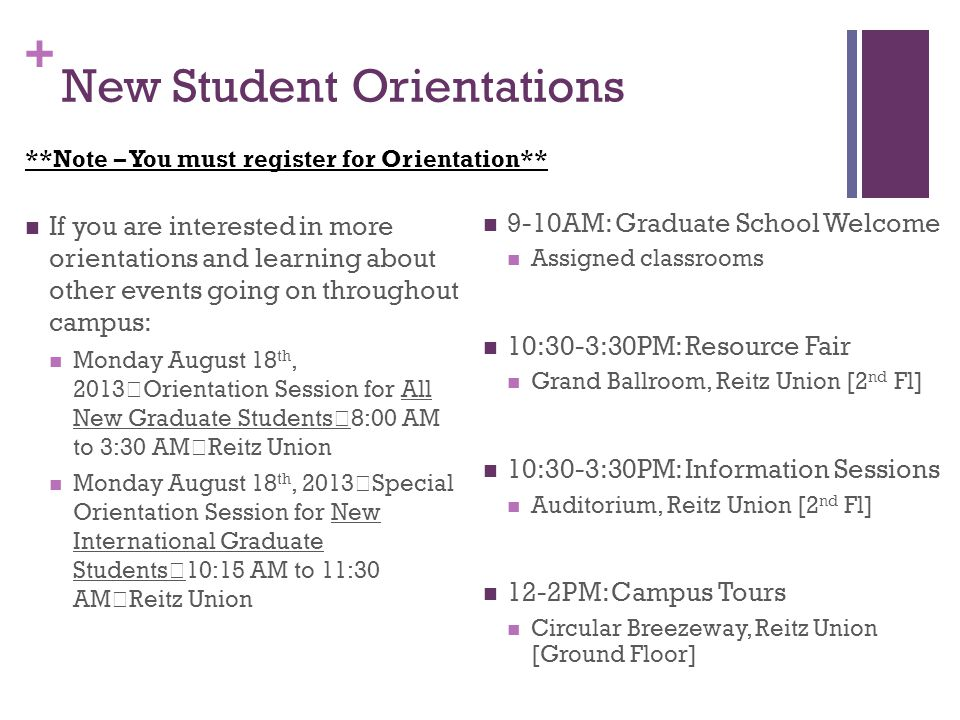 + New Student Orientations If you are interested in more orientations and learning about other events going on throughout campus: Monday August 18 th, 2013 Orientation Session for All New Graduate Students 8:00 AM to 3:30 AM Reitz Union Monday August 18 th, 2013 Special Orientation Session for New International Graduate Students 10:15 AM to 11:30 AM Reitz Union 9-10AM: Graduate School Welcome Assigned classrooms 10:30-3:30PM: Resource Fair Grand Ballroom, Reitz Union [2 nd Fl] 10:30-3:30PM: Information Sessions Auditorium, Reitz Union [2 nd Fl] 12-2PM: Campus Tours Circular Breezeway, Reitz Union [Ground Floor] **Note – You must register for Orientation**