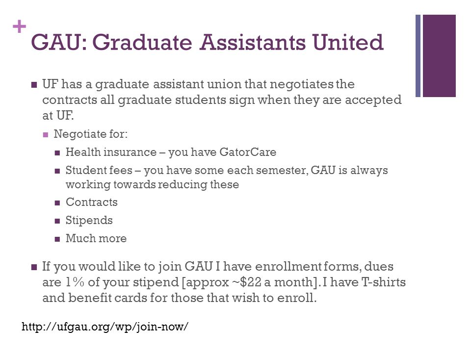 + GAU: Graduate Assistants United UF has a graduate assistant union that negotiates the contracts all graduate students sign when they are accepted at UF.