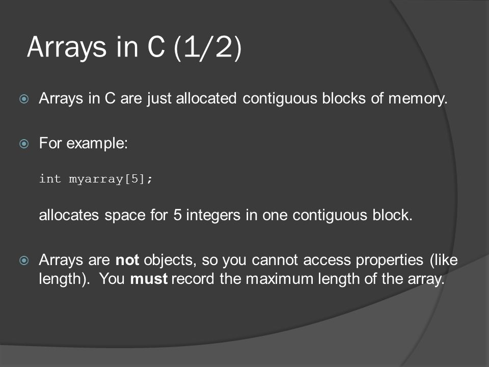 Arrays in C (1/2)  Arrays in C are just allocated contiguous blocks of memory.