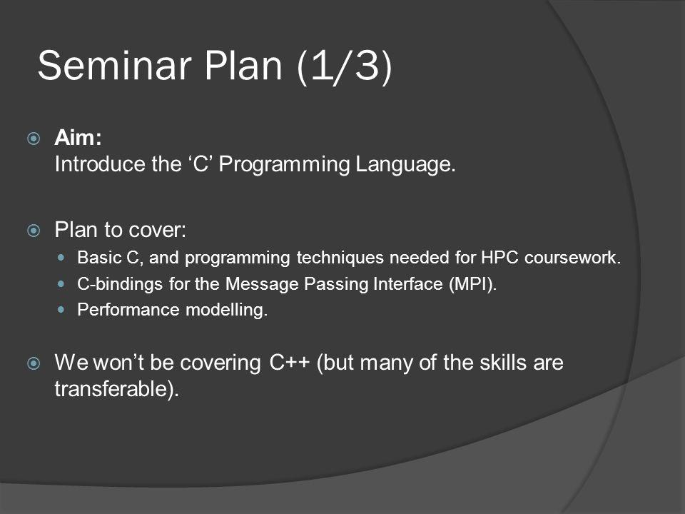 Seminar Plan (1/3)  Aim: Introduce the 'C' Programming Language.