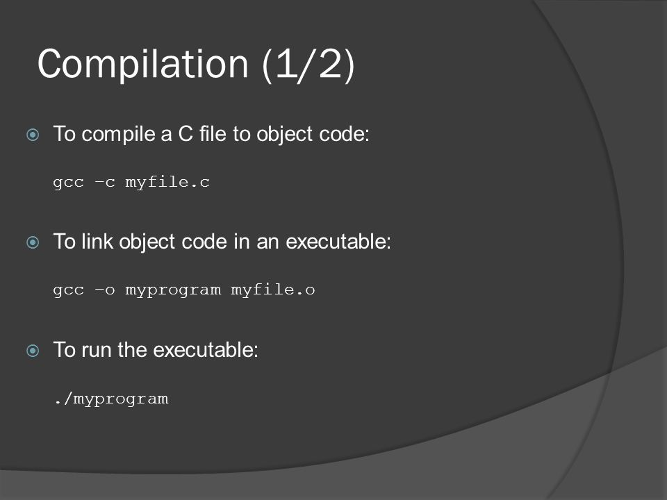 Compilation (1/2)  To compile a C file to object code: gcc –c myfile.c  To link object code in an executable: gcc –o myprogram myfile.o  To run the executable:./myprogram