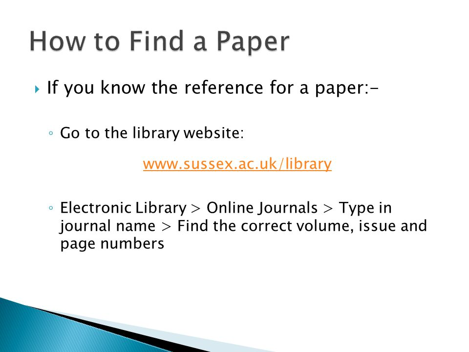  If you know the reference for a paper:- ◦ Go to the library website: www.sussex.ac.uk/library ◦ Electronic Library > Online Journals > Type in journal name > Find the correct volume, issue and page numbers