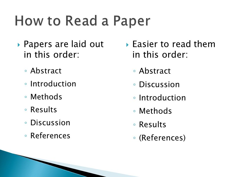  Papers are laid out in this order: ◦ Abstract ◦ Introduction ◦ Methods ◦ Results ◦ Discussion ◦ References  Easier to read them in this order: ◦ Abstract ◦ Discussion ◦ Introduction ◦ Methods ◦ Results ◦ (References)