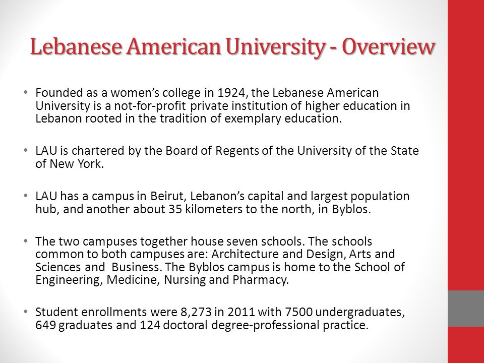 Lebanese American University - Overview Founded as a women's college in 1924, the Lebanese American University is a not-for-profit private institution of higher education in Lebanon rooted in the tradition of exemplary education.