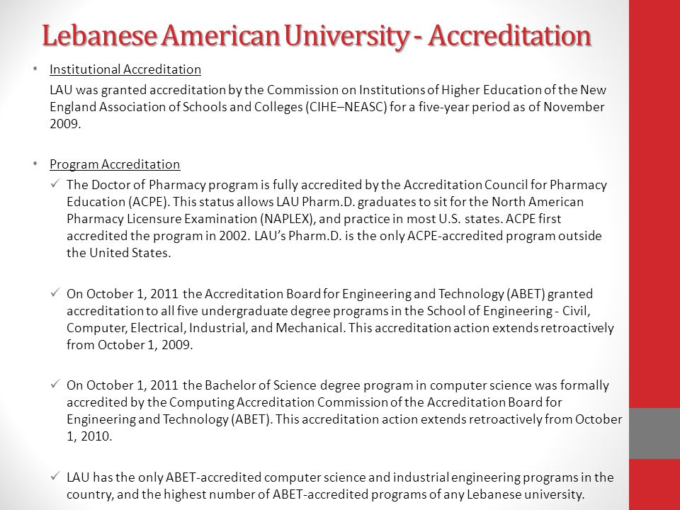 Lebanese American University - Accreditation Institutional Accreditation LAU was granted accreditation by the Commission on Institutions of Higher Education of the New England Association of Schools and Colleges (CIHE–NEASC) for a five-year period as of November 2009.