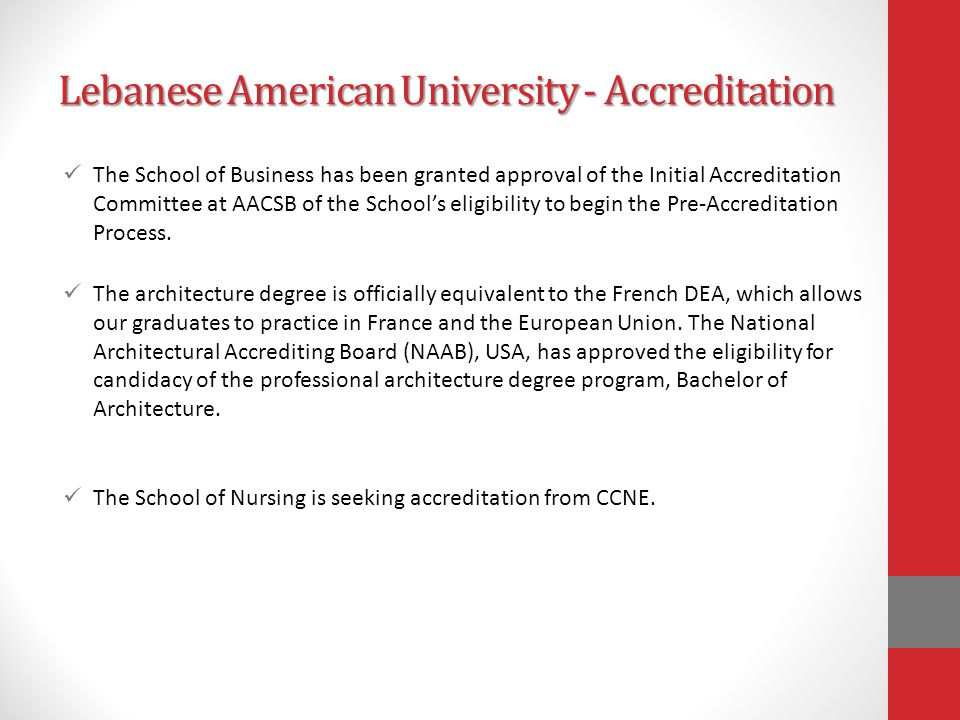 Lebanese American University - Accreditation The School of Business has been granted approval of the Initial Accreditation Committee at AACSB of the School's eligibility to begin the Pre-Accreditation Process.