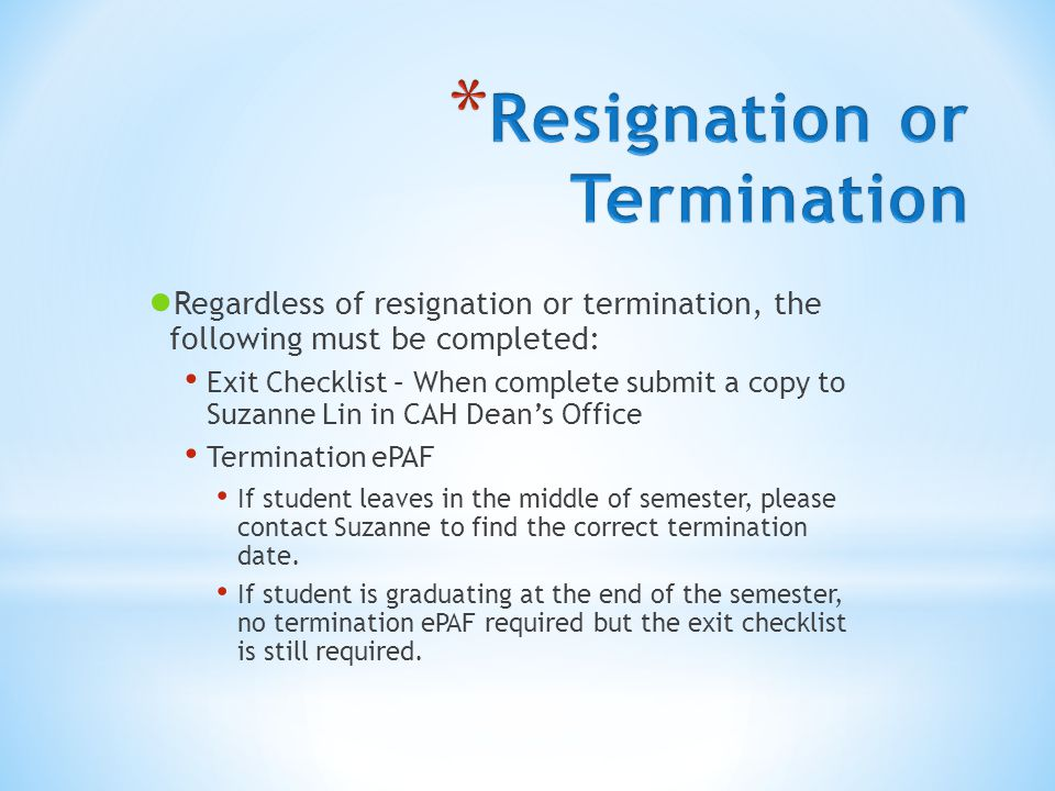 ● Regardless of resignation or termination, the following must be completed: Exit Checklist – When complete submit a copy to Suzanne Lin in CAH Dean's Office Termination ePAF If student leaves in the middle of semester, please contact Suzanne to find the correct termination date.