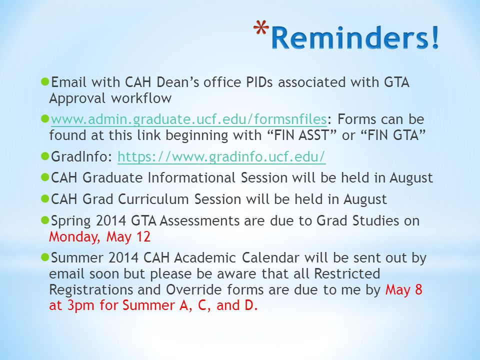 ● Email with CAH Dean's office PIDs associated with GTA Approval workflow ● www.admin.graduate.ucf.edu/formsnfiles: Forms can be found at this link beginning with FIN ASST or FIN GTA www.admin.graduate.ucf.edu/formsnfiles ● GradInfo: https://www.gradinfo.ucf.edu/https://www.gradinfo.ucf.edu/ ● CAH Graduate Informational Session will be held in August ● CAH Grad Curriculum Session will be held in August ● Spring 2014 GTA Assessments are due to Grad Studies on Monday, May 12 ● Summer 2014 CAH Academic Calendar will be sent out by email soon but please be aware that all Restricted Registrations and Override forms are due to me by May 8 at 3pm for Summer A, C, and D.