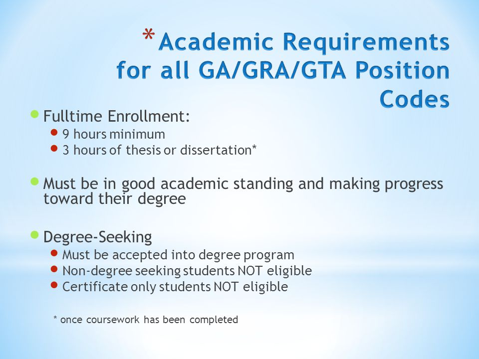 Fulltime Enrollment: 9 hours minimum 3 hours of thesis or dissertation* Must be in good academic standing and making progress toward their degree Degree-Seeking Must be accepted into degree program Non-degree seeking students NOT eligible Certificate only students NOT eligible * once coursework has been completed