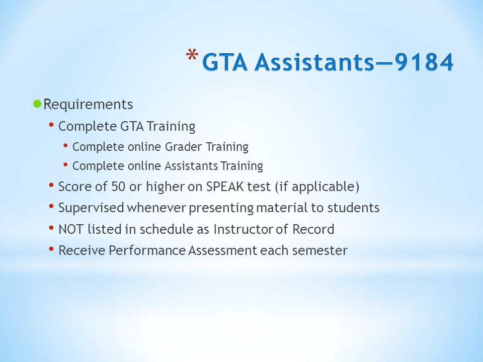 ● Requirements Complete GTA Training Complete online Grader Training Complete online Assistants Training Score of 50 or higher on SPEAK test (if applicable) Supervised whenever presenting material to students NOT listed in schedule as Instructor of Record Receive Performance Assessment each semester