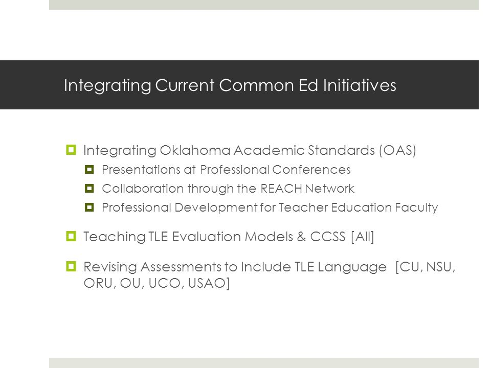 Integrating Current Common Ed Initiatives  Integrating Oklahoma Academic Standards (OAS)  Presentations at Professional Conferences  Collaboration through the REACH Network  Professional Development for Teacher Education Faculty  Teaching TLE Evaluation Models & CCSS [All]  Revising Assessments to Include TLE Language [CU, NSU, ORU, OU, UCO, USAO]