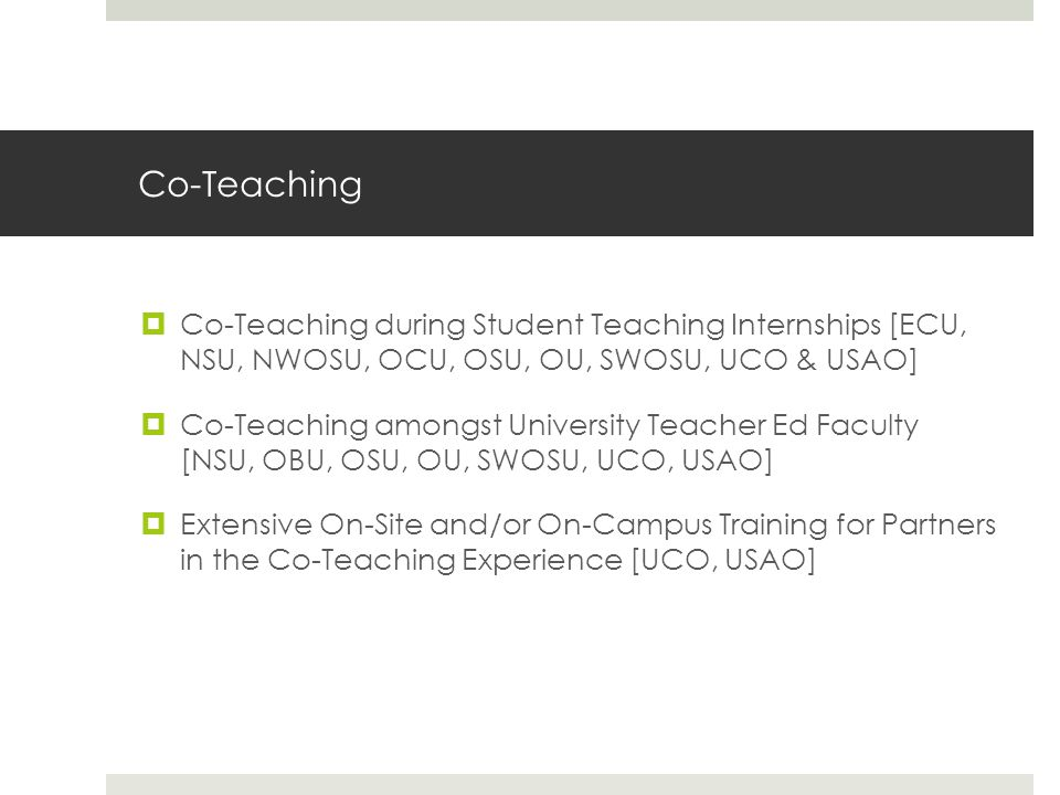 Co-Teaching  Co-Teaching during Student Teaching Internships [ECU, NSU, NWOSU, OCU, OSU, OU, SWOSU, UCO & USAO]  Co-Teaching amongst University Teacher Ed Faculty [NSU, OBU, OSU, OU, SWOSU, UCO, USAO]  Extensive On-Site and/or On-Campus Training for Partners in the Co-Teaching Experience [UCO, USAO]
