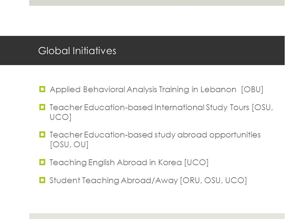 Global Initiatives  Applied Behavioral Analysis Training in Lebanon [OBU]  Teacher Education-based International Study Tours [OSU, UCO]  Teacher Education-based study abroad opportunities [OSU, OU]  Teaching English Abroad in Korea [UCO]  Student Teaching Abroad/Away [ORU, OSU, UCO]