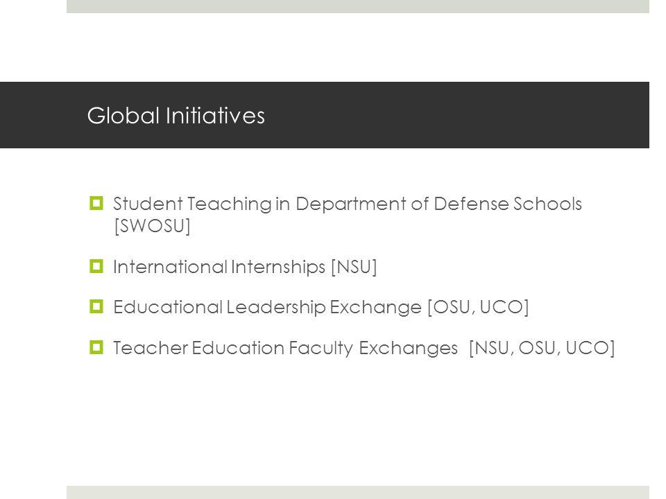 Global Initiatives  Student Teaching in Department of Defense Schools [SWOSU]  International Internships [NSU]  Educational Leadership Exchange [OSU, UCO]  Teacher Education Faculty Exchanges [NSU, OSU, UCO]
