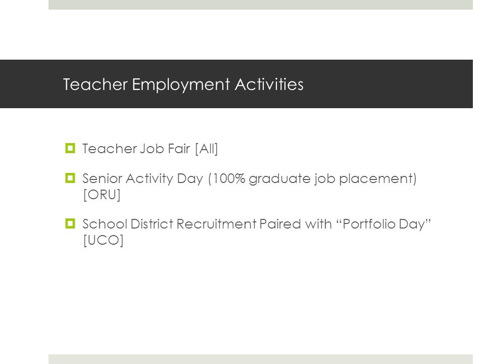 Teacher Employment Activities  Teacher Job Fair [All]  Senior Activity Day (100% graduate job placement) [ORU]  School District Recruitment Paired with Portfolio Day [UCO]