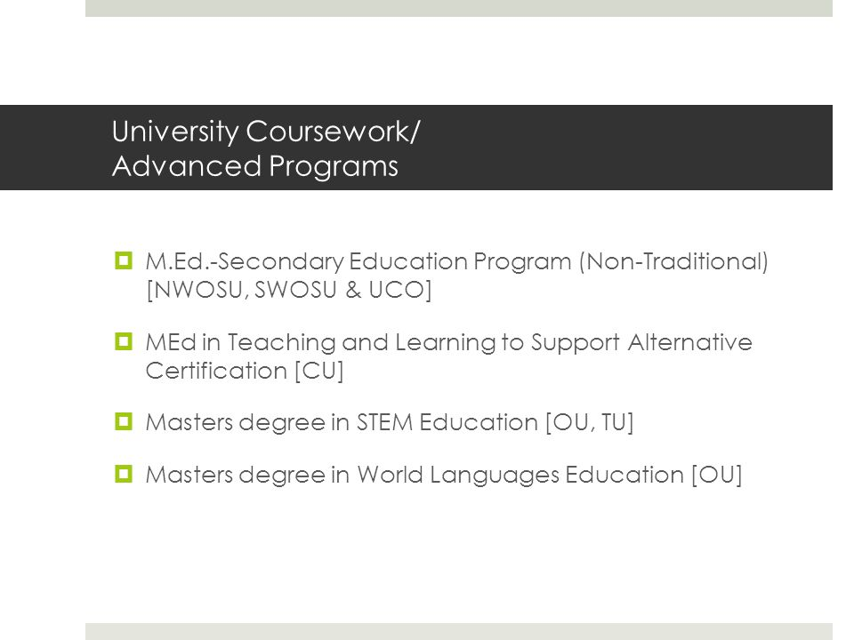 University Coursework/ Advanced Programs  M.Ed.-Secondary Education Program (Non-Traditional) [NWOSU, SWOSU & UCO]  MEd in Teaching and Learning to Support Alternative Certification [CU]  Masters degree in STEM Education [OU, TU]  Masters degree in World Languages Education [OU]