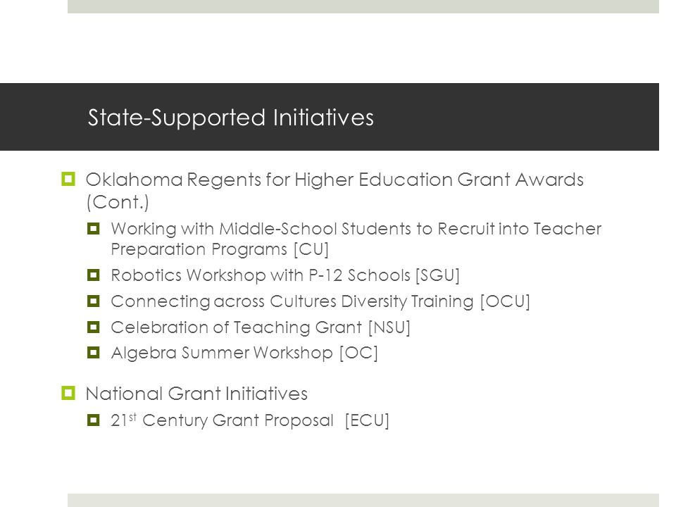 State-Supported Initiatives  Oklahoma Regents for Higher Education Grant Awards (Cont.)  Working with Middle-School Students to Recruit into Teacher Preparation Programs [CU]  Robotics Workshop with P-12 Schools [SGU]  Connecting across Cultures Diversity Training [OCU]  Celebration of Teaching Grant [NSU]  Algebra Summer Workshop [OC]  National Grant Initiatives  21 st Century Grant Proposal [ECU]