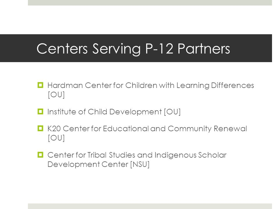 Centers Serving P-12 Partners  Hardman Center for Children with Learning Differences [OU]  Institute of Child Development [OU]  K20 Center for Educational and Community Renewal [OU]  Center for Tribal Studies and Indigenous Scholar Development Center [NSU]