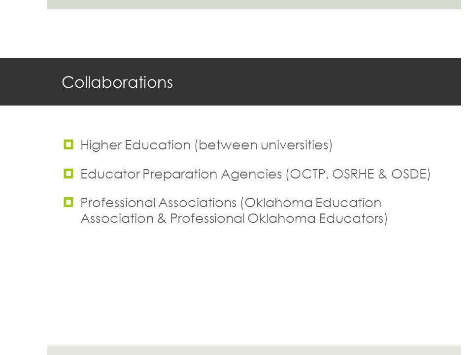 Collaborations  Higher Education (between universities)  Educator Preparation Agencies (OCTP, OSRHE & OSDE)  Professional Associations (Oklahoma Education Association & Professional Oklahoma Educators)