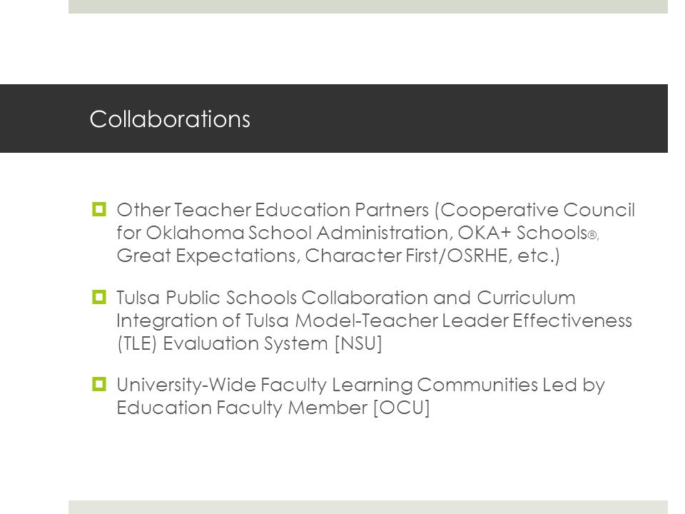 Collaborations  Other Teacher Education Partners (Cooperative Council for Oklahoma School Administration, OKA+ Schools ®, Great Expectations, Character First/OSRHE, etc.)  Tulsa Public Schools Collaboration and Curriculum Integration of Tulsa Model-Teacher Leader Effectiveness (TLE) Evaluation System [NSU]  University-Wide Faculty Learning Communities Led by Education Faculty Member [OCU]