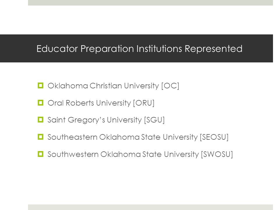 Educator Preparation Institutions Represented  Oklahoma Christian University [OC]  Oral Roberts University [ORU]  Saint Gregory's University [SGU]  Southeastern Oklahoma State University [SEOSU]  Southwestern Oklahoma State University [SWOSU]