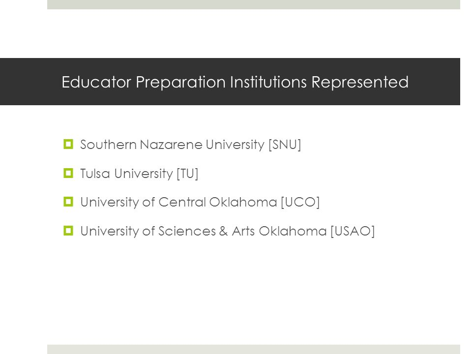 Educator Preparation Institutions Represented  Southern Nazarene University [SNU]  Tulsa University [TU]  University of Central Oklahoma [UCO]  University of Sciences & Arts Oklahoma [USAO]