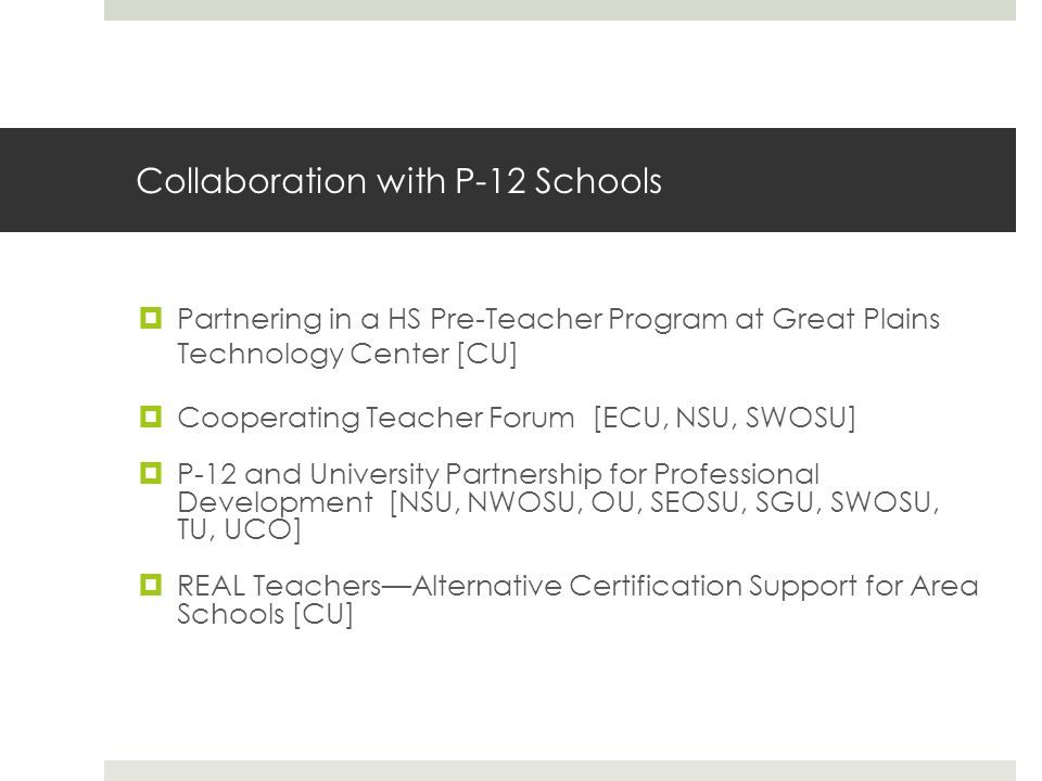 State-Supported Initiatives  Oklahoma Regents for Higher Education Grant Awards (Cont.)  Working with Middle-School Students to Recruit into Teacher Preparation Programs [CU]  Robotics Workshop with P-12 Schools [SGU]  Connecting across Cultures Diversity Training [OCU]  Celebration of Teaching Grant [NSU]  Algebra Summer Workshop [OC]  National Grant Initiatives  21 st Century Grant Proposal [ECU]