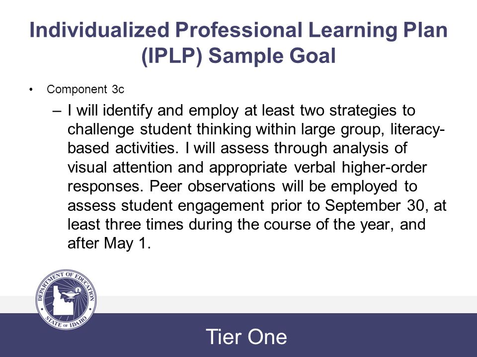 Individualized Professional Learning Plan (IPLP) Sample Goal Component 3c –I will identify and employ at least two strategies to challenge student thinking within large group, literacy- based activities.
