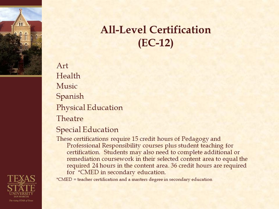 All-Level Certification (EC-12) Art Health Music Spanish Physical Education Theatre Special Education These certifications require 15 credit hours of Pedagogy and Professional Responsibility courses plus student teaching for certification.