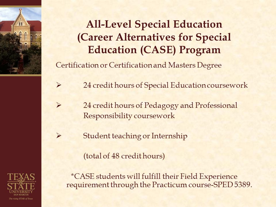 All-Level Special Education (Career Alternatives for Special Education (CASE) Program Certification or Certification and Masters Degree  24 credit hours of Special Education coursework  24 credit hours of Pedagogy and Professional Responsibility coursework  Student teaching or Internship (total of 48 credit hours) *CASE students will fulfill their Field Experience requirement through the Practicum course-SPED 5389.