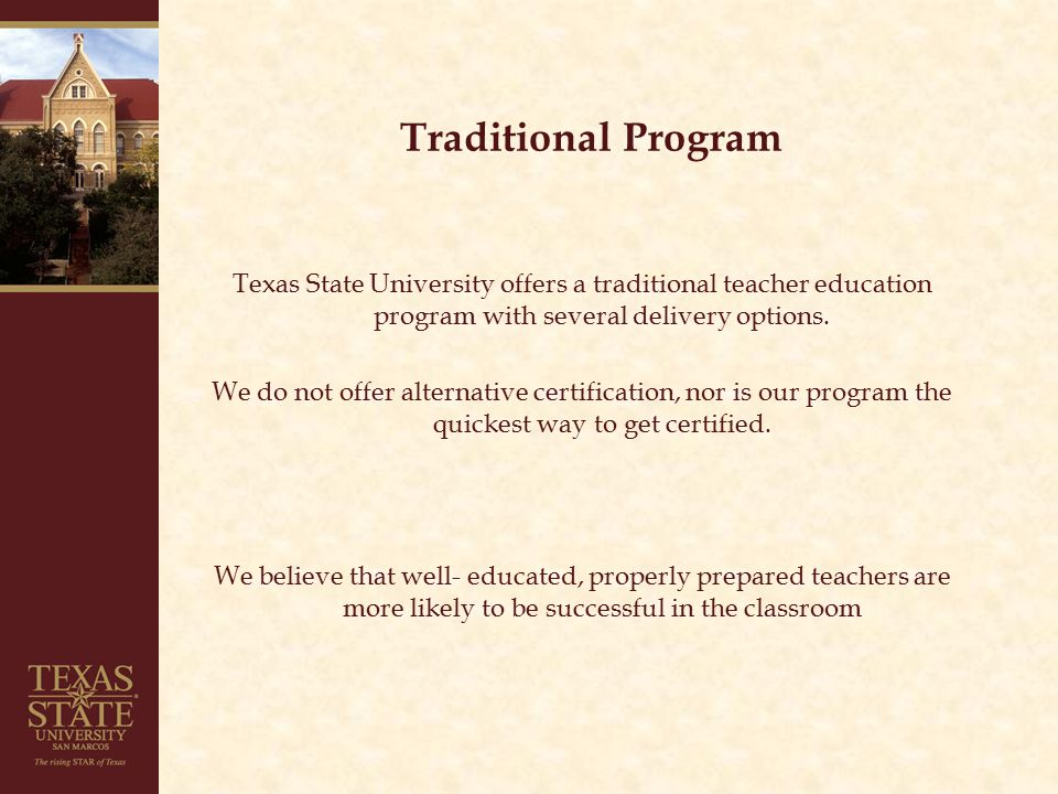 Traditional Program Texas State University offers a traditional teacher education program with several delivery options.