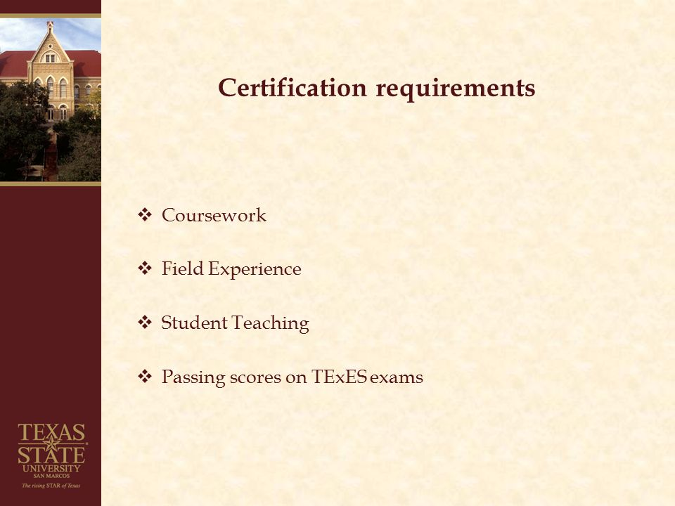 Certification requirements  Coursework  Field Experience  Student Teaching  Passing scores on TExES exams