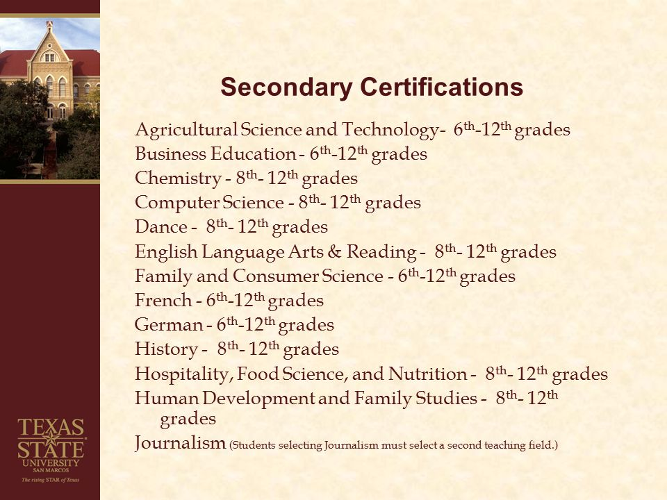 Secondary Certifications Agricultural Science and Technology- 6 th -12 th grades Business Education - 6 th -12 th grades Chemistry - 8 th - 12 th grades Computer Science - 8 th - 12 th grades Dance - 8 th - 12 th grades English Language Arts & Reading - 8 th - 12 th grades Family and Consumer Science - 6 th -12 th grades French - 6 th -12 th grades German - 6 th -12 th grades History - 8 th - 12 th grades Hospitality, Food Science, and Nutrition - 8 th - 12 th grades Human Development and Family Studies - 8 th - 12 th grades Journalism (Students selecting Journalism must select a second teaching field.)